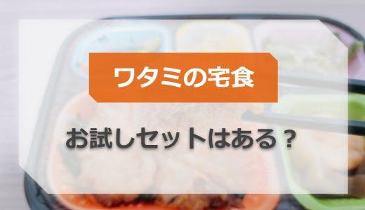 ワタミの宅食にお試しセットはある?冷凍弁当やミールキットを実際に注文