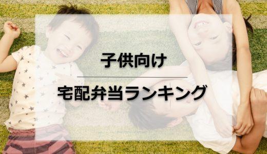 【徹底比較】子供向け宅配弁当ランキング!幼児・味・安さの重視別に紹介