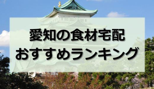愛知県の食材宅配おすすめランキング30社|目的別に徹底比較